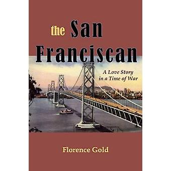 The San Franciscan A Love Story in a Time of War by Gold & Florence