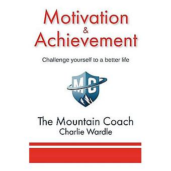 Motivation  Achievement Challenge yourself to a better life by Wardle & Charlie