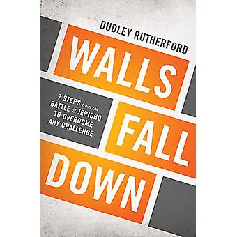 Walls Fall Down 7 Steps from the Battle of Jericho to Overcome Any Challenge by Rutherford & Dudley