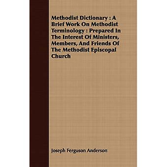 Methodist Dictionary  A Brief Work On Methodist Terminology  Prepared In The Interest Of Ministers Members And Friends Of The Methodist Episcopal Church by Anderson & Joseph Ferguson