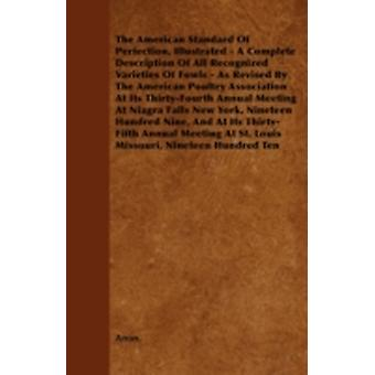 The American Standard of Perfection Illustrated  A Complete Description of All Recognized Varieties of Fowls  As Revised by the American Poultry as by Anon