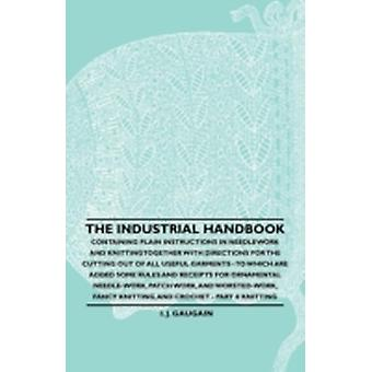 The Industrial Handbook  Containing Plain Instructions in Needlework and Knitting Together with Directions for the Cutting out of all Useful Garments  To Which are Added Some Rules and Receipts for by Anon.