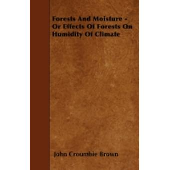 Forests And Moisture  Or Effects Of Forests On Humidity Of Climate by Brown & John Croumbie