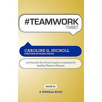 Teamwork Tweet Book01 140 Powerful BiteSized Insights on Lessons for Leading Teams to Success by Nicholl & Caroline G.