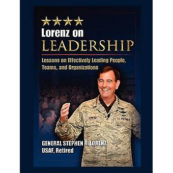 Lorenz on Leadership Lessons on Effectively Leading People Teams and Organizations by Lorenz & Stephen R.