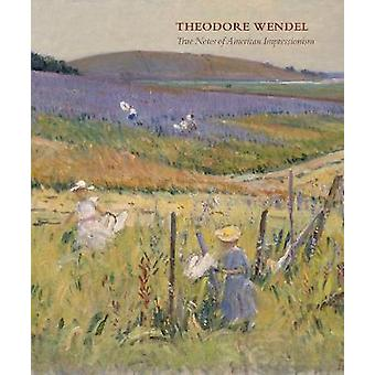 Theodore Wendel - True Notes of American Impressionism by Laurene Buck