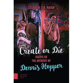 Create or Die - Essays on the Artistry of Dennis Hopper by Stephen Lee