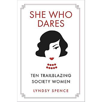 She Who Dares - Ten Trailblazing Society Women by Lyndsy Spence - 9780