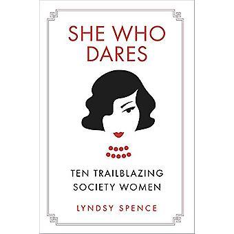 She Who Dares - Ten Trailblazing Society Women by Lyndsy Spence - 9780