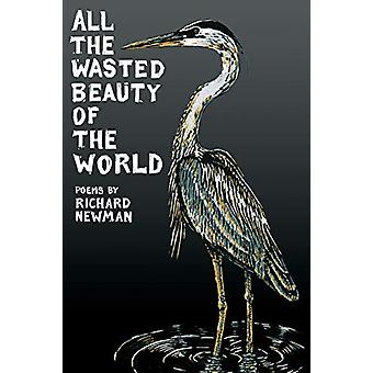 All the Wasted Beauty of the World by Professor Richard Newman - 9781