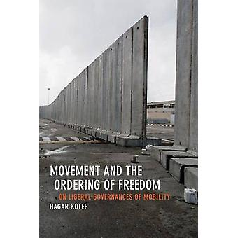 Movement and the Ordering of Freedom  On Liberal Governances of Mobility by Hagar Kotef