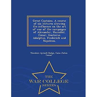 Great Captains. A course of six lectures showing the influence on the art of war of the campaigns of Alexander Hannibal Csar Gustavus Adolphus Frederick and Napoleon.  War College Series by Dodge & Theodore Ayrault