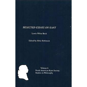 Selected Essays on Kant by Lewis White Beck by Robinson & Hoke