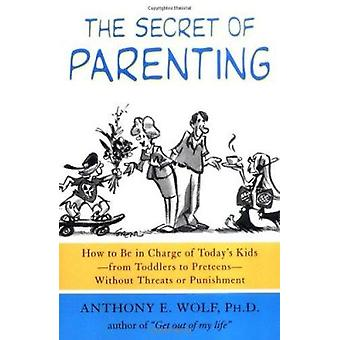 The Secret of Parenting - How to Be in Charge of Today's Kids--From To