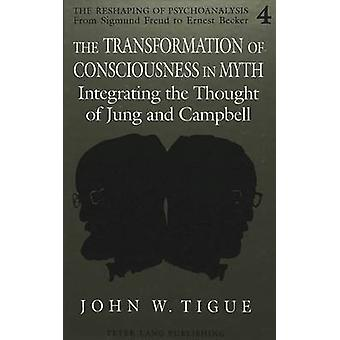 The Transformation of Consciousness in Myth  Integrating the Thought of Jung and Campbell by John W Tigue