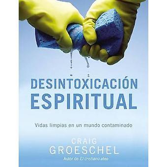Desintoxicacin espiritual Vidas limpias en un mundo contaminado by Groeschel & Craig