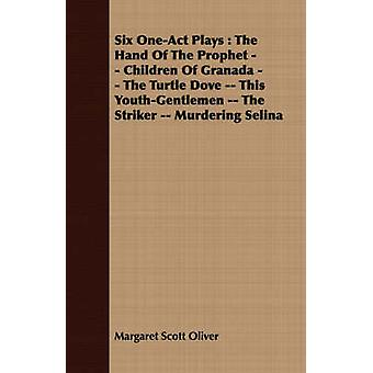 Six OneAct Plays  The Hand Of The Prophet  Children Of Granada  The Turtle Dove  This YouthGentlemen  The Striker  Murdering Selina by Oliver & Margaret Scott