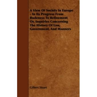 A View of Society in Europe  In Its Progress from Rudeness to Refinement Or Inquiries Concerning the History of Law Government and Manners by Stuart & Gilbert