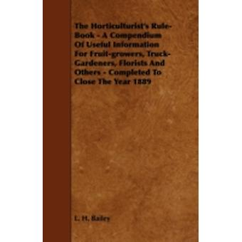 The Horticulturists RuleBook  A Compendium of Useful Information for FruitGrowers TruckGardeners Florists and Others  Completed to Close the Year 1889 by Bailey & L. H.