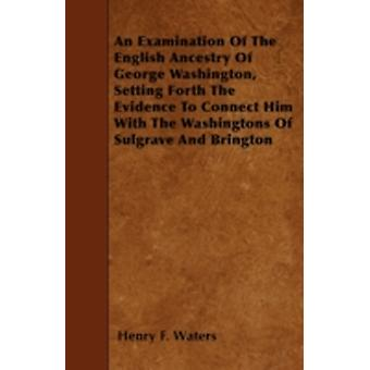 An Examination Of The English Ancestry Of George Washington Setting Forth The Evidence To Connect Him With The Washingtons Of Sulgrave And Brington by Waters & Henry F.