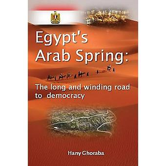 Egypts Arab Spring The Long and Winding Road to Democracy by Ghoraba & Hany