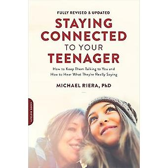 Staying Connected to Your Teenager Revised Edition How to Keep Them Talking to You and How to Hear What Theyre Really Saying by Riera & Michael