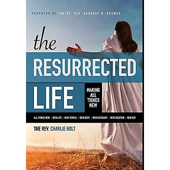 The Resurrected Life Making All Things New by Holt & Charlie
