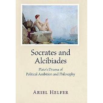 Socrates and Alcibiades - Plato's Drama of Political Ambition and Phil