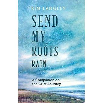 Send My Roots Rain - A Companion on the Grief Journey by Kim Langley -