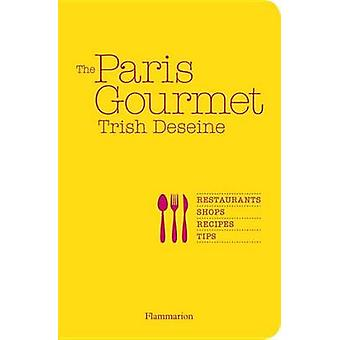 The Paris Gourmet - Restaurants - Shops - Recipes - Tips by Trish Dese