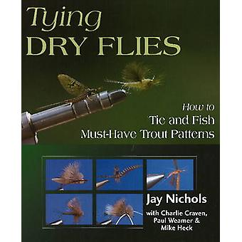 Tying Dry Flies - How to Tie and Fish Must-have Trout Patterns by Jay