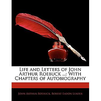 Life and Letters of John Arthur Roebuck ... - With Chapters of Autobio