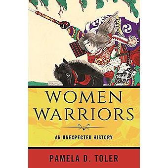 Women Warriors - An Unexpected History by Pamela D. Toler - 9780807028