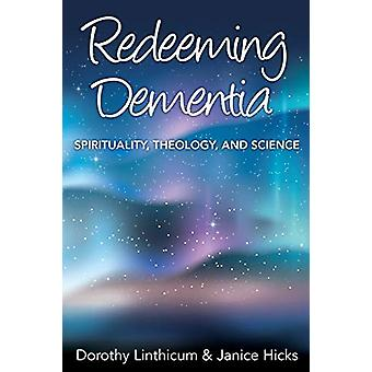 Redeeming Dementia - Spirituality - Theology - and Science by Dorothy