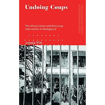 Undoing Coups  The African Union and Postcoup Intervention in Madagascar by Antonia Witt