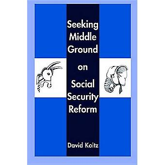 Seeking Middle Ground on Social Security Reform by David Koitz - 9780