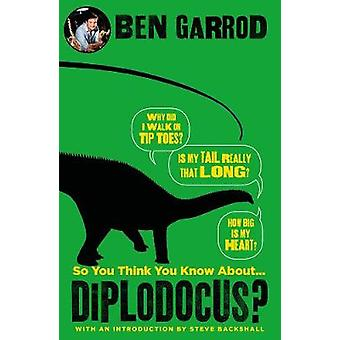 So You Think You Know About Diplodocus? by Ben Garrod - 9781786697868
