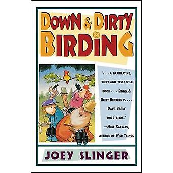 Down  Dirty Birding From the Sublime to the Ridiculous Heres All the Outrageous But True Stuff Youve Ever Wanted to Know about North Am by Slinger & Joey