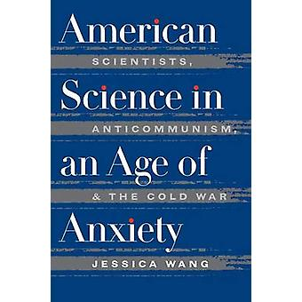 American Science in an Age of Anxiety Scientists Anticommunism and the Cold War by Wang & Jessica