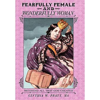 Fearfully Female and Wonderfully Woman Becoming All That God Created by Pratt Ma & Cinthia W.