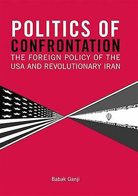 Politics of Confrontation  The Foreign Policy of the USA and Revolutionary Iran by Babak Ganji