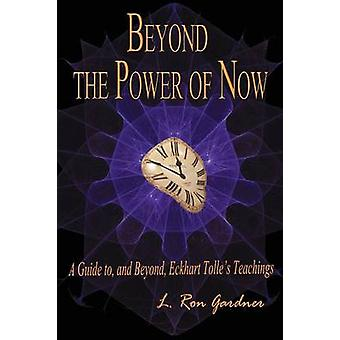 Beyond the Power of Now A Guide to and Beyond Eckhart Tolles Teachings by Gardner & L. Ron
