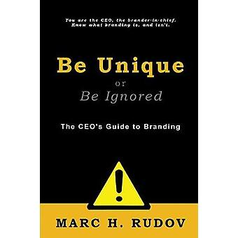 Be Unique or Be Ignored The CEOs Guide to Branding by Rudov & Marc H.