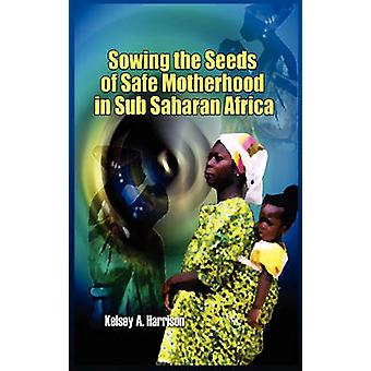 Sowing the Seeds of Safe Motherhood in SubSaharan Africa by Harrison & Kelsey A.