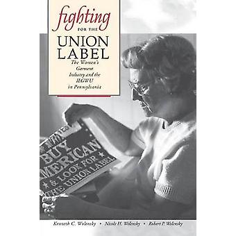 Fighting for the Union Label The Womens Garment Industry and the ILGWU in Pennsylvania by Wolensky & Kenneth C.