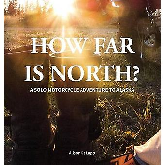 How Far is North A Solo Motorcycle Adventure to Alaska by DeLapp & Alison