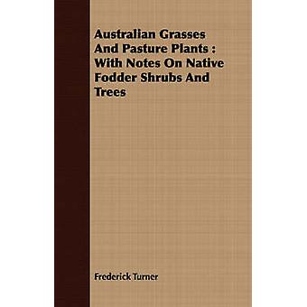 Australian Grasses And Pasture Plants  With Notes On Native Fodder Shrubs And Trees by Turner & Frederick