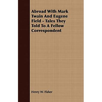Abroad With Mark Twain And Eugene Field  Tales They Told To A Fellow Correspondent by Fisher & Henry W.