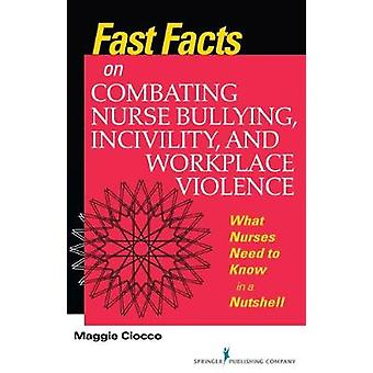 Fast Facts on Combating Nurse Bullying Incivility and Workplace Violence What Nurses Need to Know in a Nutshell by Ciocco & Maggie