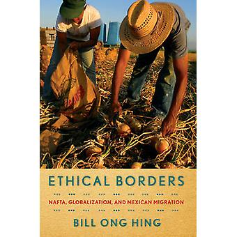 Ethical Borders  NAFTA Globalization and Mexican Migration by Bill Ong Hing